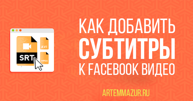Как добавить субтитры к Facebook видео. Главная